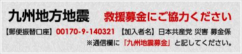 九州地方地震救援募金にご協力ください【郵便振替口座】00170-9-140321 【加入者名】日本共産党 災害 募金係※通信欄に「九州地震募金」と記してください。